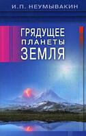 Иван Павлович Неумывакин Грядущее планеты Земля