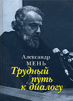 Книга  Трудный путь к диалогу. Протоиерей Александр Мень.