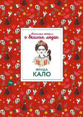Маленькие истории о великих людях. Фрида Кало (978-5-00117-729-6)