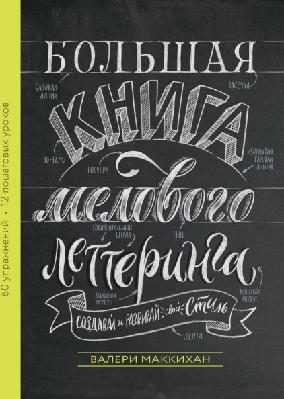 Большая книга мелового леттеринга. Создавай и развивай свой стиль Манн Иванов и Фербер (978-5-00117-713-5)