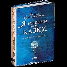 """Книга """"Я розповім вам казку... Філософія для дітей"""", Василь Сухомлинський   Школа"""