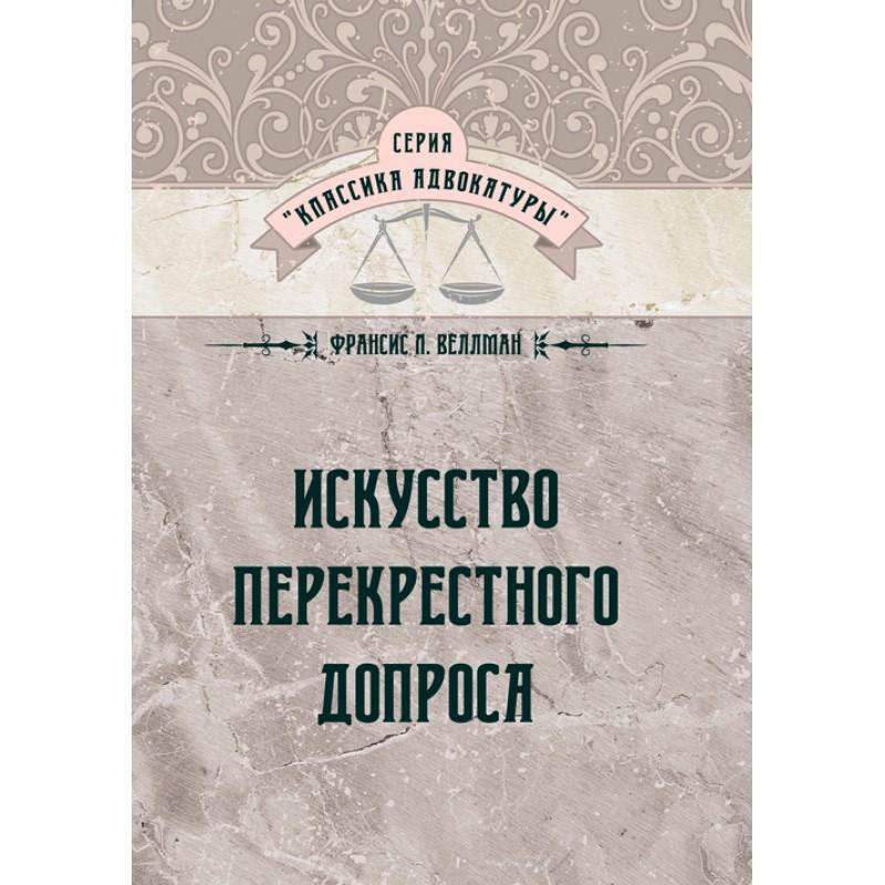 """Книга  """"Искусство перекрестного допроса""""  Франсис Веллман"""
