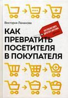 Как превратить посетителя в покупателя: Настольная книга директора магазина. 3-е изд. Ламанова В. Альпина