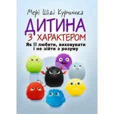 """Книга """"Дитина з характером. Як її любити, виховувати і не зійти з розуму"""" Курчинка Мері Шіді"""