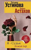 Я суддя Божий дар Тетяна Устинова Павло Астахов