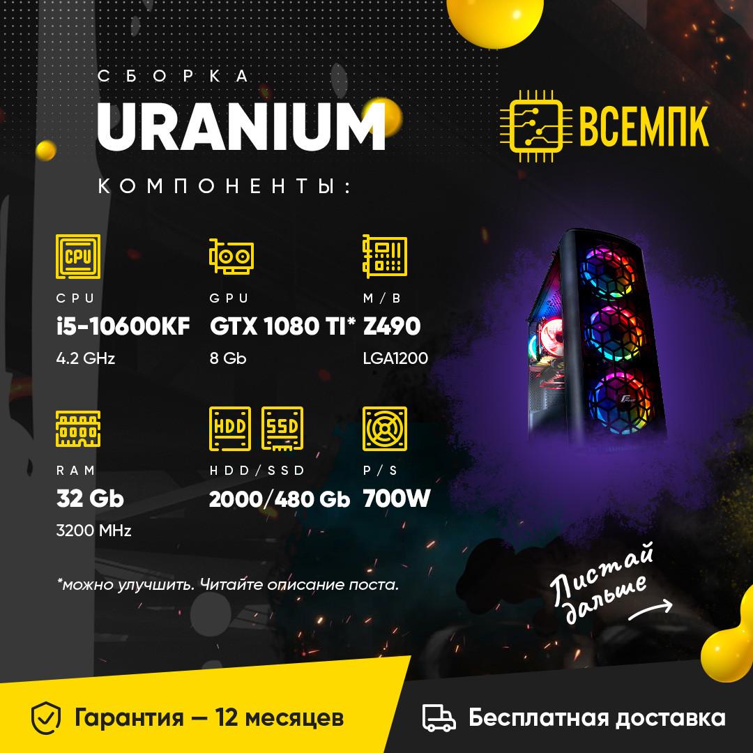URANIUM (i5 10600KF / GTX 1080 TI 11GB / 32GB DDR4 / HDD 2000GB / SSD 480GB)