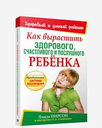Книга Як виростити здорового, щасливого і слухняного дитини. Автор - Лінда Пірсон (Попурі)
