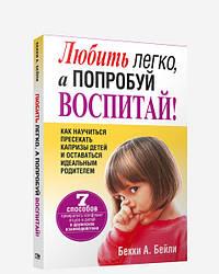 Книга Любити легко, а спробуй виховай! Автор - Беккі А. Бейлі (Попурі)