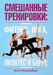 Книга Змішані тренування. Фітнес, йога, пілатес і барре. Автор - Хелен Вандербург (Попурі)