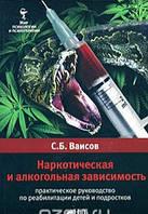 Наркотическая и алкогольная зависимость. Практическое руководство по реабилитации детей и подростко,