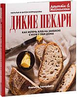 Дикие пекари. Как испечь хлеб на закваске с нуля у себя дома. Наталья и Антон Корнышовы