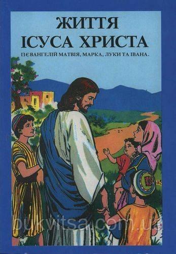 Життя Ісуса Христа. Із євангелій Матвія, Марка, Луки та Івана.