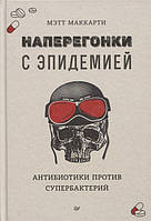 Книга «Наперегонки с эпидемией. Антибиотики против супербактерий». Автор - Мэтт Маккарти
