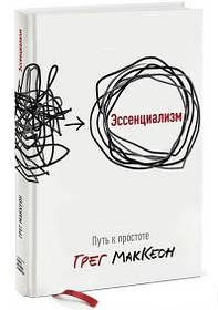 Эссенциализм. Путь к простоте Грег МакКеон. Твердый переплет. Полная версия