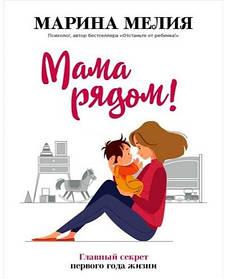 """""""Мама рядом""""! Главный секрет первого года жизни. Марина Мелия. Мягкий переплет"""
