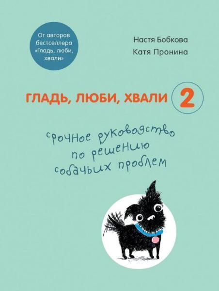"""Настя Бобкова, Катя Пронина """"Гладь, люби, хвали. Срочное руководство по решению собачьих проблем"""" Книга 2"""""""