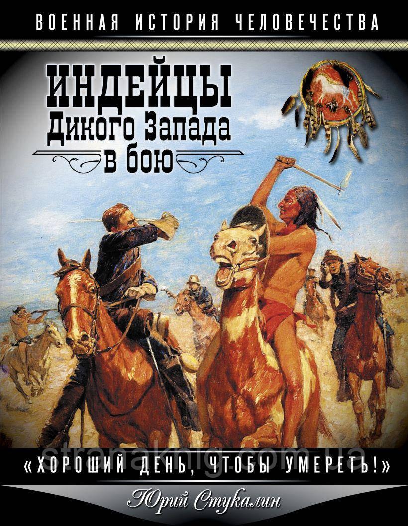Книга: Индейцы Дикого Запада в бою. «Хороший день, чтобы умереть!». Юрий Стукалин