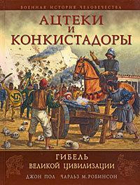 Книга: Ацтеки і конкістадори. Загибель великої цивілізації. Джон Пол, Чарлз М. Робінсон