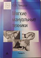 Чикуров Ю.В. Мягкие мануальные техники 3-е издание дополненное 2019 год
