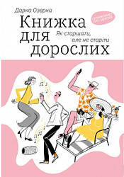 Книга Книжка для дорослих. Як старшати, але не старіти. Автор - Дарка Озерна (Yakaboo Publishing)