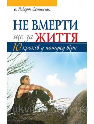 Не вмерти ще за життя. 10 кроків у пошуку віри. о. Роберт Скшипчак