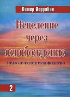 Исцеление через освобождение. 2 том. Практическое руководство. Питер Хорробин