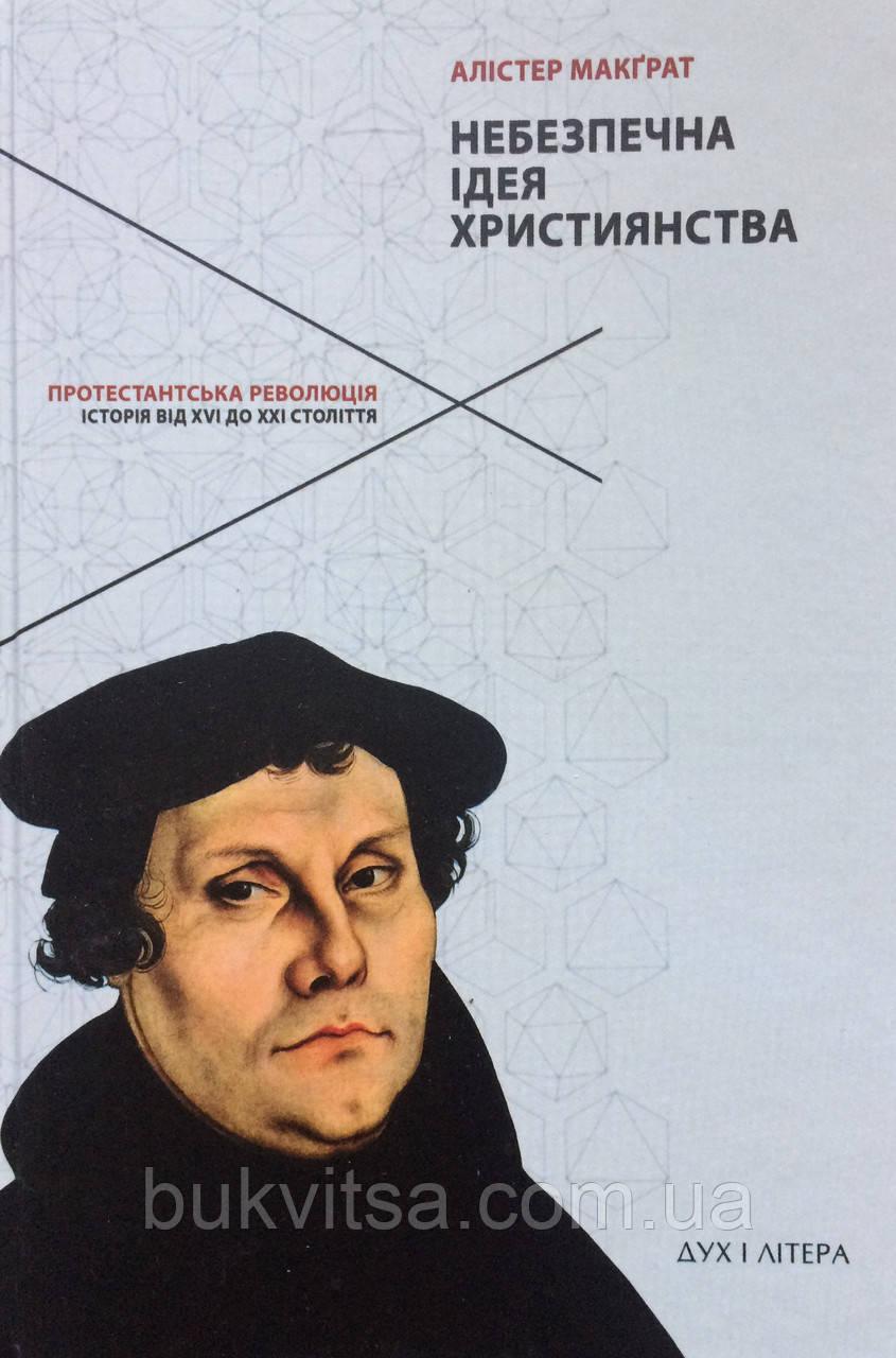 Небезпечна ідея християнства. Протестантська революція історія від XVI до ХХI століття Алістер Макграт