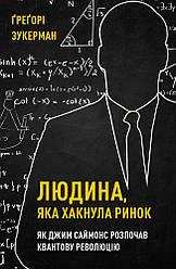 Книга Людина, яка хакнула ринок. Як Джим Саймонс розпочав квантову революцію. Автор - Р. Цукерман (BookChef)
