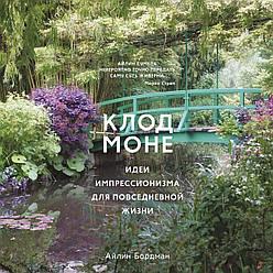 Книга Клод Моне. Ідеї імпресіонізму для повсякденного життя. Автори - Айлін Бордман (Колібрі)