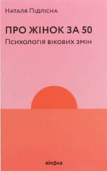 Книга Про жінок за 50. Психологія вікових змін. Автор - Наталія Підлісна (Віхола)