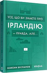 Книга Усе, що ви знаєте про Ірландію, — правда, але... Автор - Максим Беспалов (Віхола)