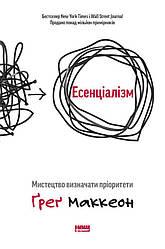 Книга Есенціалізм. Мистецтво визначати пріоритети. Автори - Ґреґ Маккеон (Наш формат)