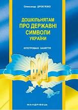 Дошкільнятам про державні символи України : інтегровані заняття