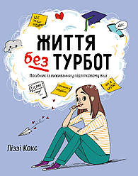 Книга Життя без турбот. Посібник із виживання у підлітковому віці. Автор - Ліззі Кокс (КМ-Букс)