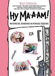 Книга Ну ма-а-ам! Материнство, засноване на реальних подіях. Автор - Ольга Савельєва (Бомбора)
