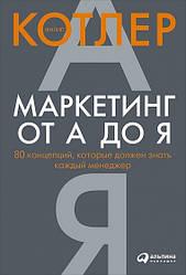 Книга Маркетинг от А до Я. 80 концепций, которые должен знать каждый менеджер. Автор - Филип Котлер (Альпина)