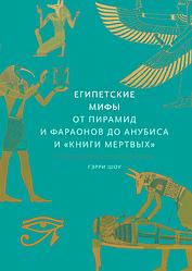 Книга Єгипетські міфи Від пірамід і фараонів до Анубіса і «Книги мертвих». Автор - Доктор Геррі Дж.Шоу (МІФ)