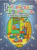 Библейская мудрость в детских рассказах (Книга для детей от 4-х до 10-ти лет)