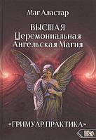 Высшая Церемониальная Ангельская Магия. «Гримуар практика». Маг Аластар