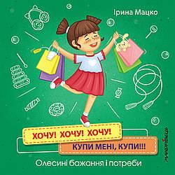 Книга Хочу! Хочу! Хочу! Купи мені, купи! Олесині бажання і потреби. Автор - Ірина Мацко (Мандрівець)