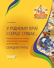 У рідному краї і серце співає Українознавство як основа національного виховання дошкільників. Середня група