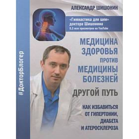 Медицина здоровья против медицины болезней. Как избавиться от гипертонии, диабета и атеросклероза Шишонин