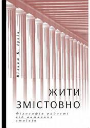 Книга Жити змістовно. Філософія радості від античних стоїків. Автор - Вільям Б. Ірвін Де (Yakaboo)