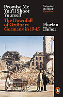 Promise Me You'll Shoot Yourself. The Downfall of Ordinary Germans in 1945