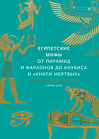 Єгипетські міфи. Від пірамід і фараонів до Анубіса і «Книги мертвих»