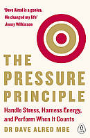 The Pressure Principle. Handle Stress, Harness Energy, and Perform When It Counts