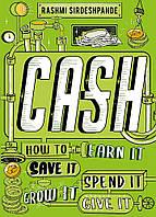 Cash. How to Earn It, Save It, Spend It, It Grow, Give It