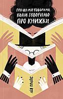 Про що ми говоримо, коли говоримо про книжки: Історія та майбутнє читання