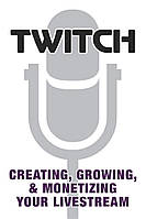 Twitch. Creating, Growing, & Monetizing Your Livestream