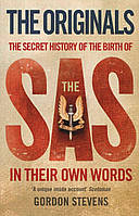Originals. The Secret History of the Birth of the SAS in Their Own Words